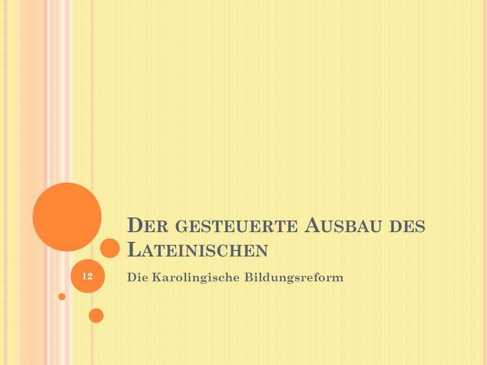 D ER GESTEUERTE A USBAU DES L ATEINISCHEN Die Karolingische Bildungsreform 12