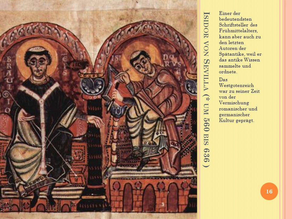 I SIDOR VON S EVILLA (* UM 560 BIS 636 ) Einer der bedeutendsten Schriftsteller des Frühmittelalters, kann aber auch zu den letzten Autoren der Spätantike, weil er das antike Wissen sammelte und ordnete.