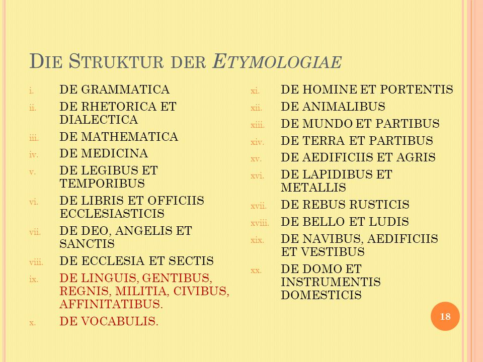 D IE S TRUKTUR DER E TYMOLOGIAE 18 i. DE GRAMMATICA ii. DE RHETORICA ET DIALECTICA iii. DE MATHEMATICA iv. DE MEDICINA v. DE LEGIBUS ET TEMPORIBUS vi.