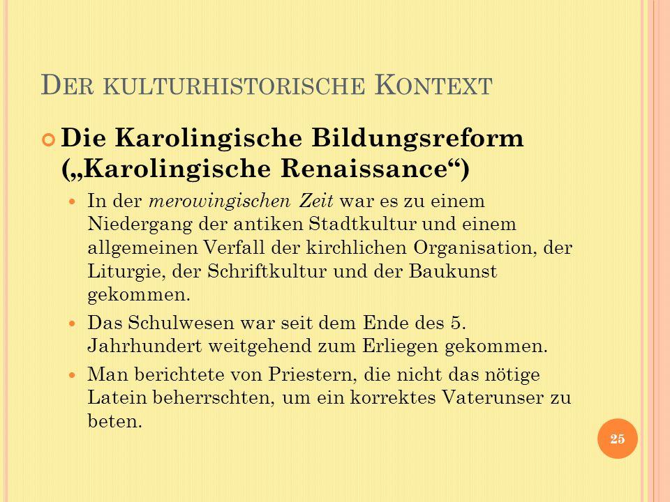 D ER KULTURHISTORISCHE K ONTEXT Die Karolingische Bildungsreform (Karolingische Renaissance) In der merowingischen Zeit war es zu einem Niedergang der