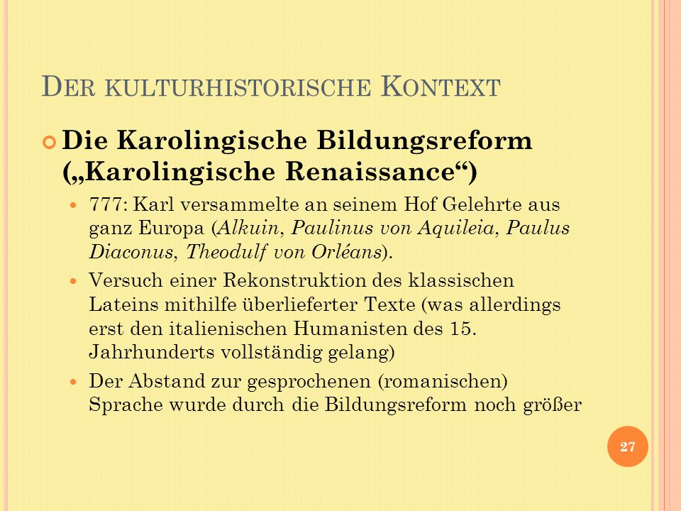 D ER KULTURHISTORISCHE K ONTEXT Die Karolingische Bildungsreform (Karolingische Renaissance) 777: Karl versammelte an seinem Hof Gelehrte aus ganz Europa ( Alkuin, Paulinus von Aquileia, Paulus Diaconus, Theodulf von Orléans ).