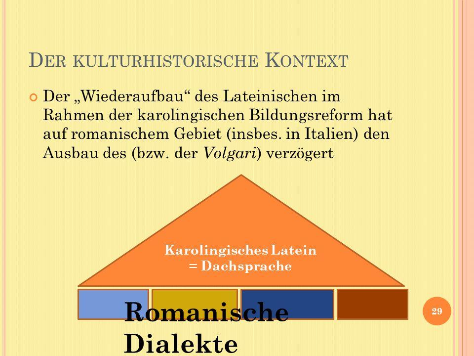 D ER KULTURHISTORISCHE K ONTEXT Der Wiederaufbau des Lateinischen im Rahmen der karolingischen Bildungsreform hat auf romanischem Gebiet (insbes. in I