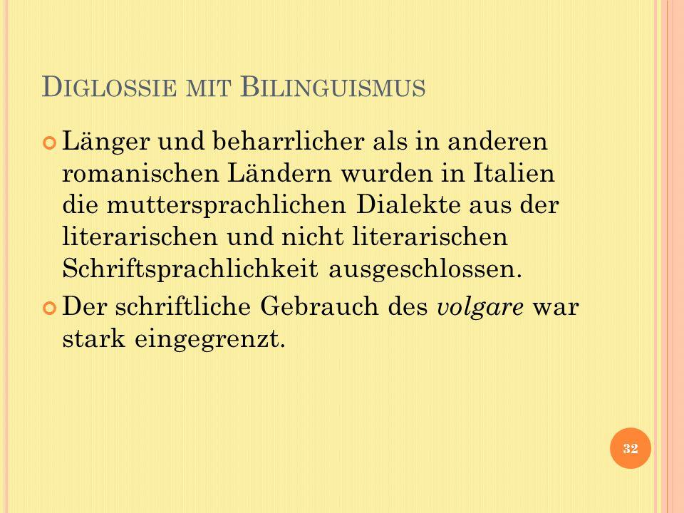 D IGLOSSIE MIT B ILINGUISMUS Länger und beharrlicher als in anderen romanischen Ländern wurden in Italien die muttersprachlichen Dialekte aus der literarischen und nicht literarischen Schriftsprachlichkeit ausgeschlossen.