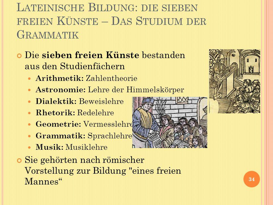 L ATEINISCHE B ILDUNG : DIE SIEBEN FREIEN K ÜNSTE – D AS S TUDIUM DER G RAMMATIK 34 Die sieben freien Künste bestanden aus den Studienfächern Arithmet