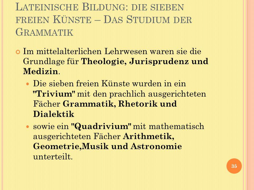L ATEINISCHE B ILDUNG : DIE SIEBEN FREIEN K ÜNSTE – D AS S TUDIUM DER G RAMMATIK Im mittelalterlichen Lehrwesen waren sie die Grundlage für Theologie,