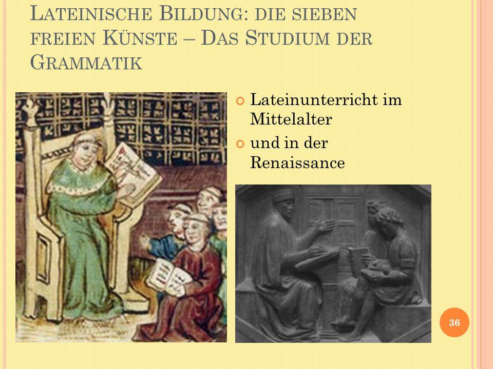L ATEINISCHE B ILDUNG : DIE SIEBEN FREIEN K ÜNSTE – D AS S TUDIUM DER G RAMMATIK 36 Lateinunterricht im Mittelalter und in der Renaissance