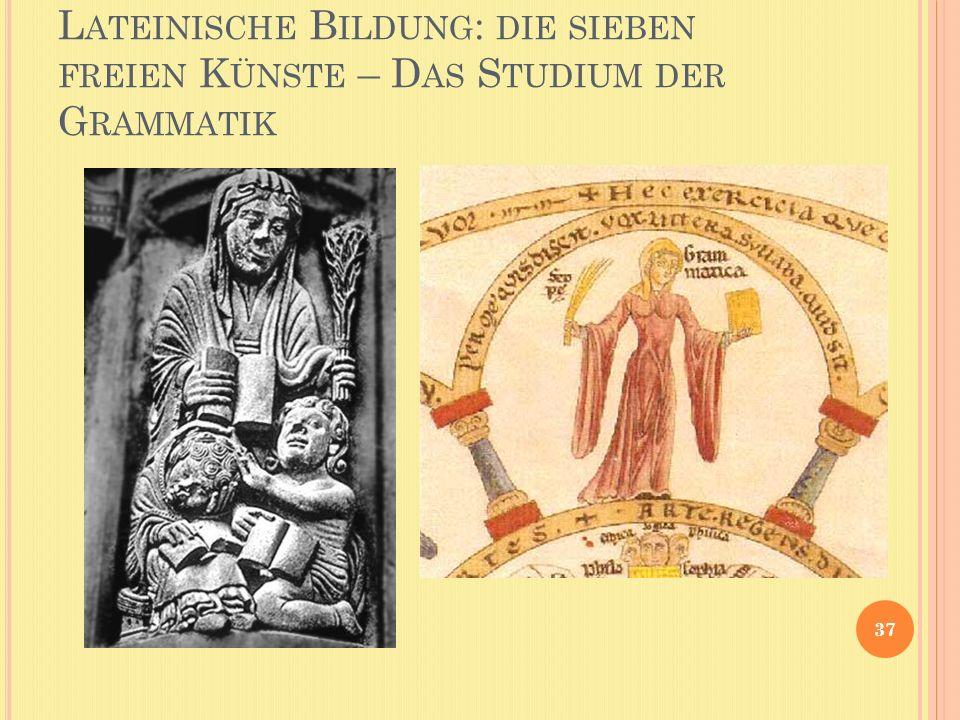 L ATEINISCHE B ILDUNG : DIE SIEBEN FREIEN K ÜNSTE – D AS S TUDIUM DER G RAMMATIK 37