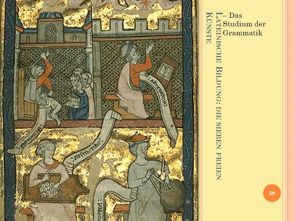 L ATEINISCHE B ILDUNG : DIE SIEBEN FREIEN K ÜNSTE – Das Studium der Grammatik 38