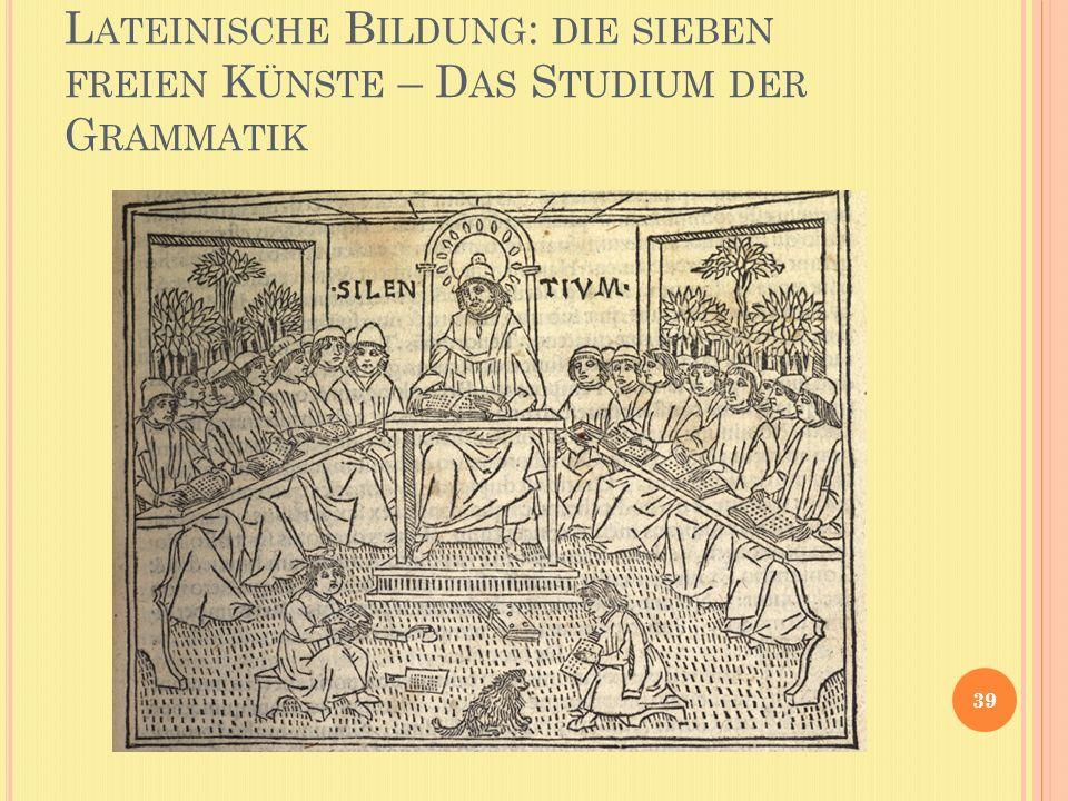 L ATEINISCHE B ILDUNG : DIE SIEBEN FREIEN K ÜNSTE – D AS S TUDIUM DER G RAMMATIK 39