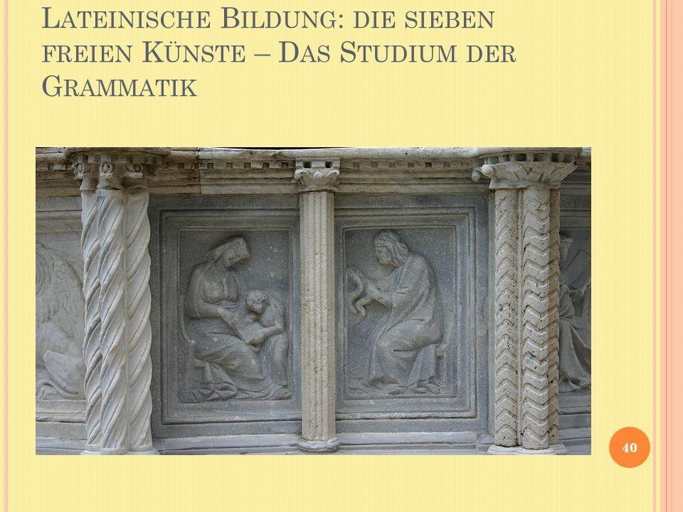 L ATEINISCHE B ILDUNG : DIE SIEBEN FREIEN K ÜNSTE – D AS S TUDIUM DER G RAMMATIK 40