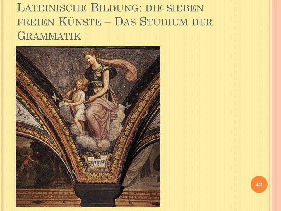 L ATEINISCHE B ILDUNG : DIE SIEBEN FREIEN K ÜNSTE – D AS S TUDIUM DER G RAMMATIK 42