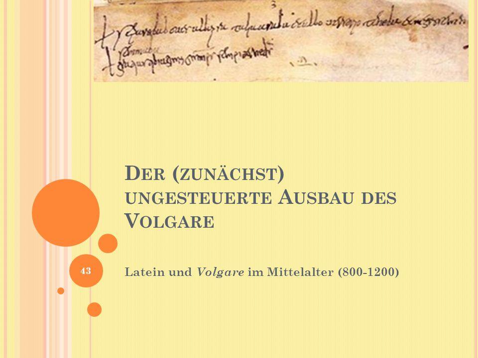 D ER ( ZUNÄCHST ) UNGESTEUERTE A USBAU DES V OLGARE Latein und Volgare im Mittelalter (800-1200) 43