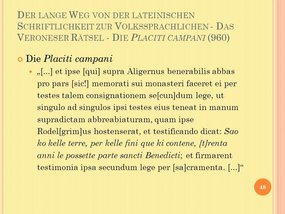 D ER LANGE W EG VON DER LATEINISCHEN S CHRIFTLICHKEIT ZUR V OLKSSPRACHLICHEN - D AS V ERONESER R ÄTSEL - D IE P LACITI CAMPANI (960) Die Placiti campani [...] et ipse [qui] supra Aligernus benerabilis abbas pro pars [sic!] memorati sui monasteri faceret ei per testes talem consignationem se[cun]dum lege, ut singulo ad singulos ipsi testes eius teneat in manum supradictam abbreabiaturam, quam ipse Rodel[grim]us hostenserat, et testificando dicat: Sao ko kelle terre, per kelle fini que ki contene, [t]renta anni le possette parte sancti Benedicti ; et firmarent testimonia ipsa secundum lege per [sa]cramenta.