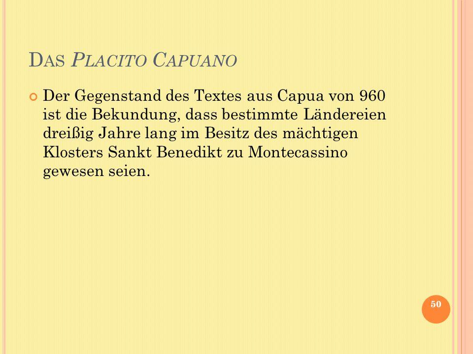 D AS P LACITO C APUANO Der Gegenstand des Textes aus Capua von 960 ist die Bekundung, dass bestimmte Ländereien dreißig Jahre lang im Besitz des mächtigen Klosters Sankt Benedikt zu Montecassino gewesen seien.