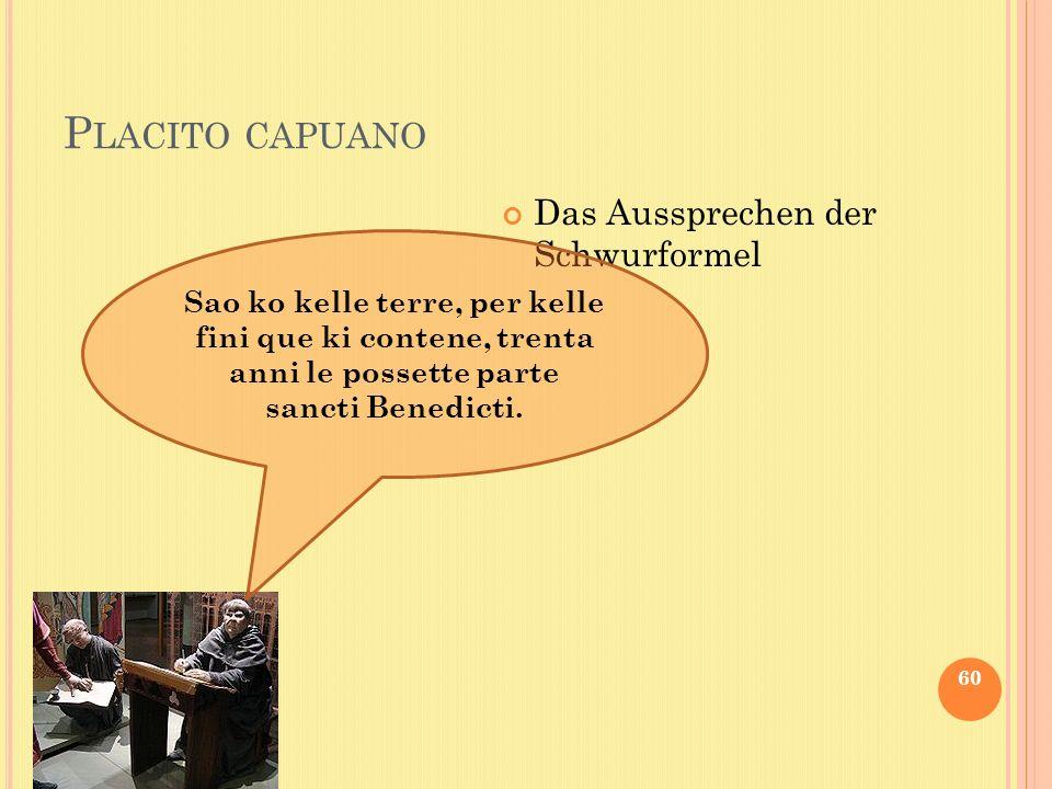 P LACITO CAPUANO 60 Das Aussprechen der Schwurformel Sao ko kelle terre, per kelle fini que ki contene, trenta anni le possette parte sancti Benedicti