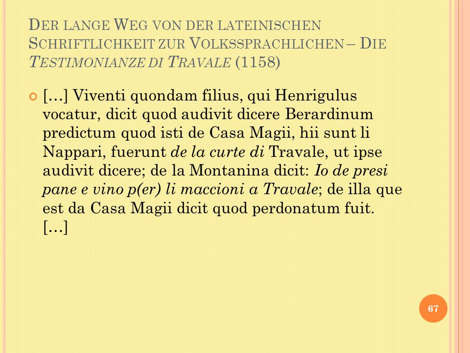 D ER LANGE W EG VON DER LATEINISCHEN S CHRIFTLICHKEIT ZUR V OLKSSPRACHLICHEN – D IE T ESTIMONIANZE DI T RAVALE (1158) […] Viventi quondam filius, qui Henrigulus vocatur, dicit quod audivit dicere Berardinum predictum quod isti de Casa Magii, hii sunt li Nappari, fuerunt de la curte di Travale, ut ipse audivit dicere; de la Montanina dicit: Io de presi pane e vino p(er) li maccioni a Travale ; de illa que est da Casa Magii dicit quod perdonatum fuit.
