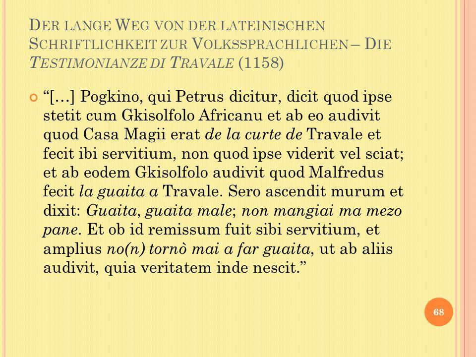 D ER LANGE W EG VON DER LATEINISCHEN S CHRIFTLICHKEIT ZUR V OLKSSPRACHLICHEN – D IE T ESTIMONIANZE DI T RAVALE (1158) […] Pogkino, qui Petrus dicitur, dicit quod ipse stetit cum Gkisolfolo Africanu et ab eo audivit quod Casa Magii erat de la curte de Travale et fecit ibi servitium, non quod ipse viderit vel sciat; et ab eodem Gkisolfolo audivit quod Malfredus fecit la guaita a Travale.