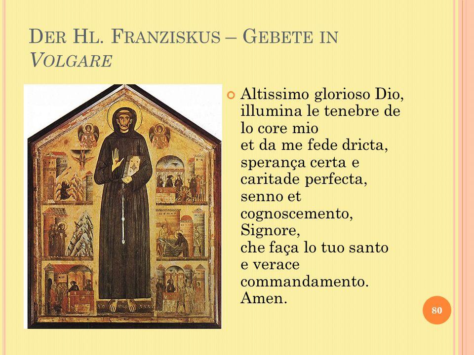 D ER H L. F RANZISKUS – G EBETE IN V OLGARE 80 Altissimo glorioso Dio, illumina le tenebre de lo core mio et da me fede dricta, sperança certa e carit