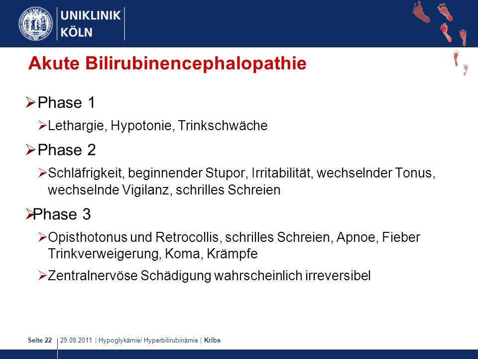 29.09.2011   Hypoglykämie/ Hyperbilirubinämie   KribsSeite 22 Akute Bilirubinencephalopathie Phase 1 Lethargie, Hypotonie, Trinkschwäche Phase 2 Schlä