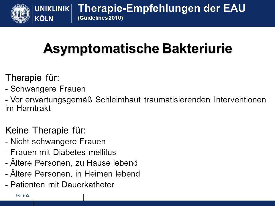 Folie 27 Asymptomatische Bakteriurie Therapie für: - Schwangere Frauen - Vor erwartungsgemäß Schleimhaut traumatisierenden Interventionen im Harntrakt
