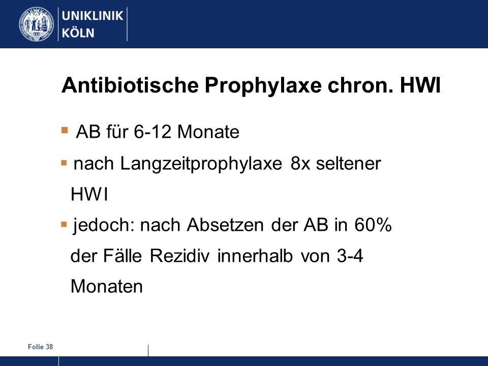 Folie 38 Antibiotische Prophylaxe chron. HWI AB für 6-12 Monate nach Langzeitprophylaxe 8x seltener HWI jedoch: nach Absetzen der AB in 60% der Fälle