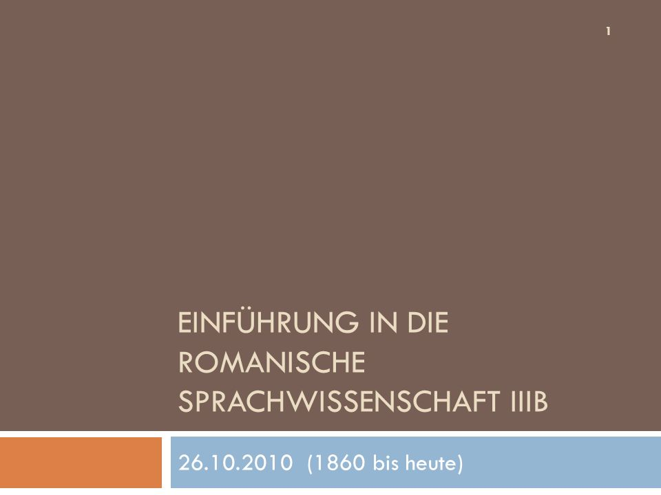 EINFÜHRUNG IN DIE ROMANISCHE SPRACHWISSENSCHAFT IIIB 26.10.2010 (1860 bis heute) 1