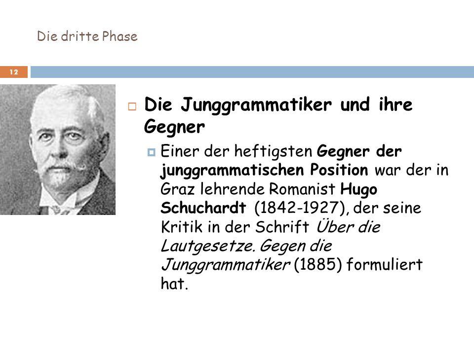 Die dritte Phase 12 Die Junggrammatiker und ihre Gegner Einer der heftigsten Gegner der junggrammatischen Position war der in Graz lehrende Romanist H