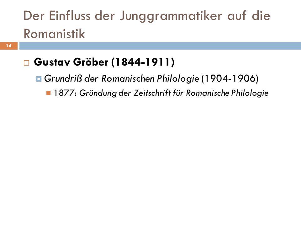 Der Einfluss der Junggrammatiker auf die Romanistik 14 Gustav Gröber (1844-1911) Grundriß der Romanischen Philologie (1904-1906) 1877: Gründung der Ze