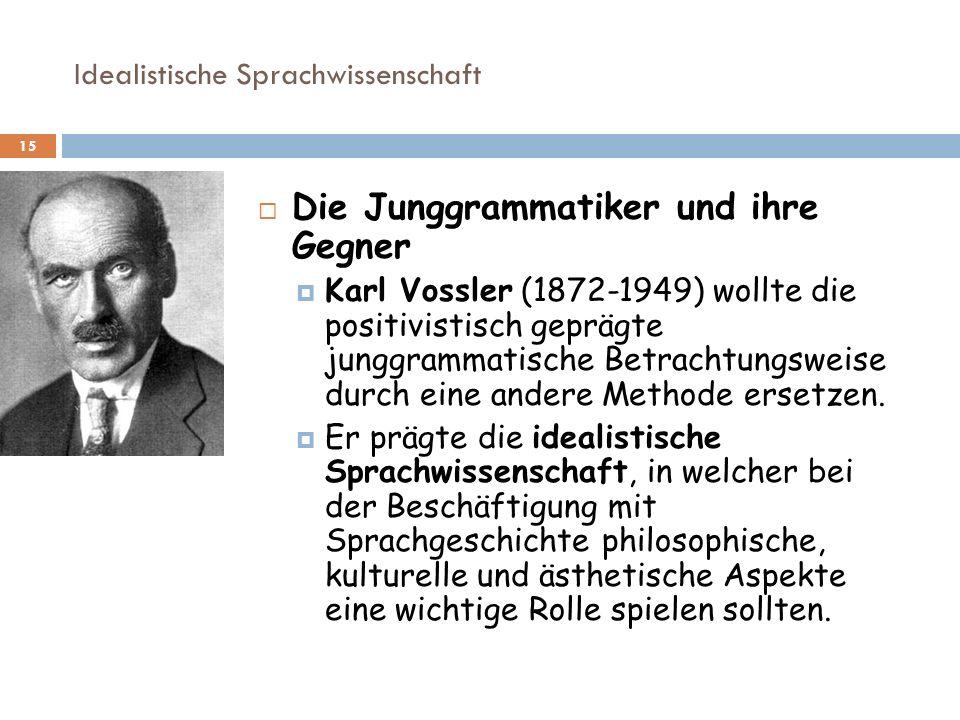 Idealistische Sprachwissenschaft 15 Die Junggrammatiker und ihre Gegner Karl Vossler (1872-1949) wollte die positivistisch geprägte junggrammatische B