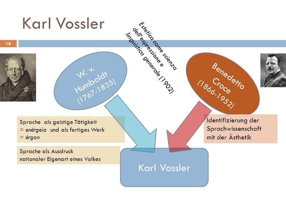 Karl Vossler 16 W. v. Humboldt (1767-1835) Benedetto Croce (1866-1952) Karl Vossler Sprache als geistige Tätigkeit = enérgeia und als fertiges Werk =