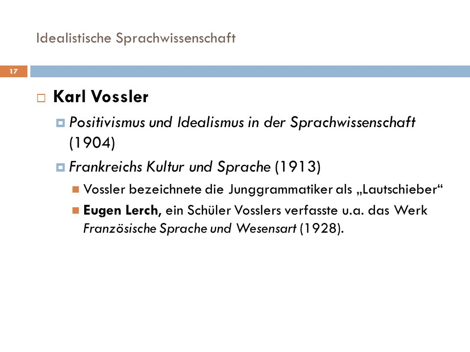 Idealistische Sprachwissenschaft 17 Karl Vossler Positivismus und Idealismus in der Sprachwissenschaft (1904) Frankreichs Kultur und Sprache (1913) Vo