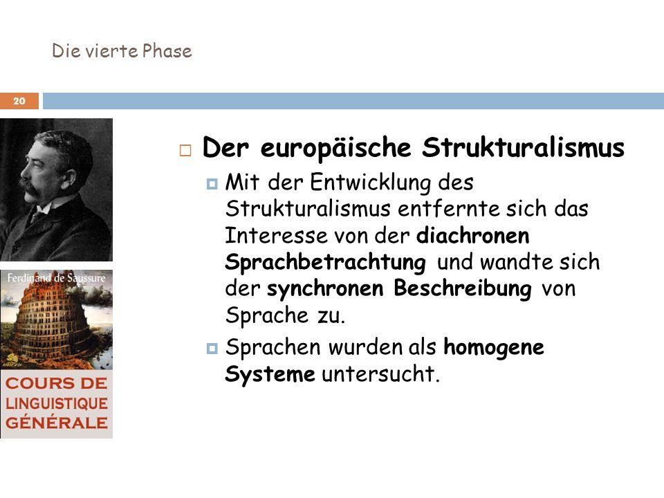 Die vierte Phase 20 Der europäische Strukturalismus Mit der Entwicklung des Strukturalismus entfernte sich das Interesse von der diachronen Sprachbetr