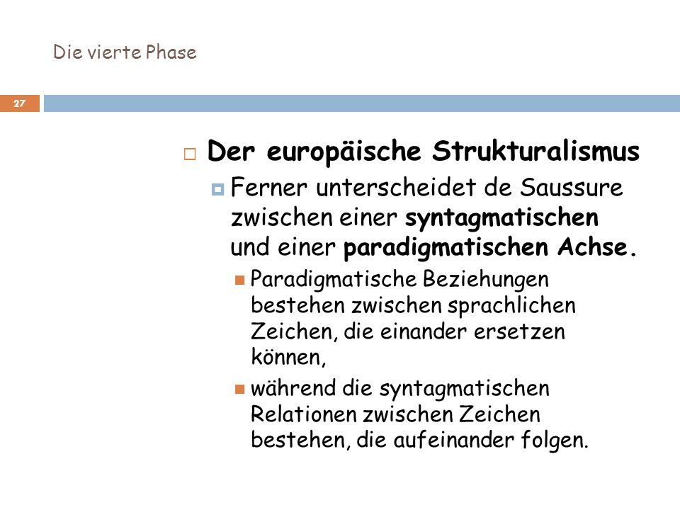 Die vierte Phase 27 Der europäische Strukturalismus Ferner unterscheidet de Saussure zwischen einer syntagmatischen und einer paradigmatischen Achse.