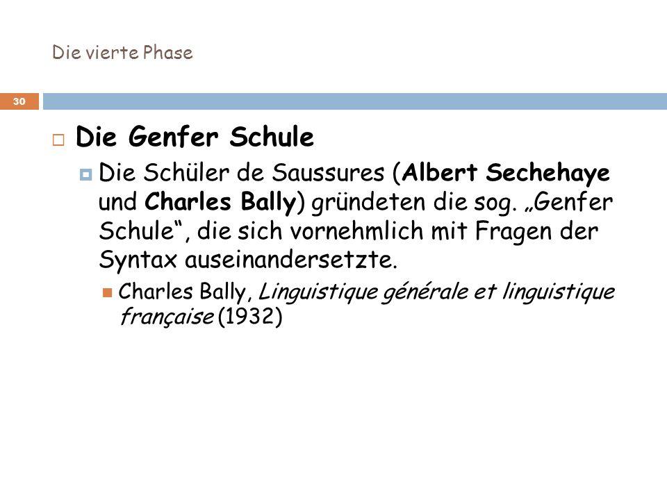 Die vierte Phase 30 Die Genfer Schule Die Schüler de Saussures (Albert Sechehaye und Charles Bally) gründeten die sog. Genfer Schule, die sich vornehm
