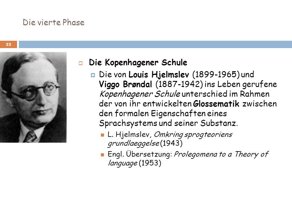 Die vierte Phase 33 Die Kopenhagener Schule Die von Louis Hjelmslev (1899-1965) und Viggo Brøndal (1887-1942) ins Leben gerufene Kopenhagener Schule u