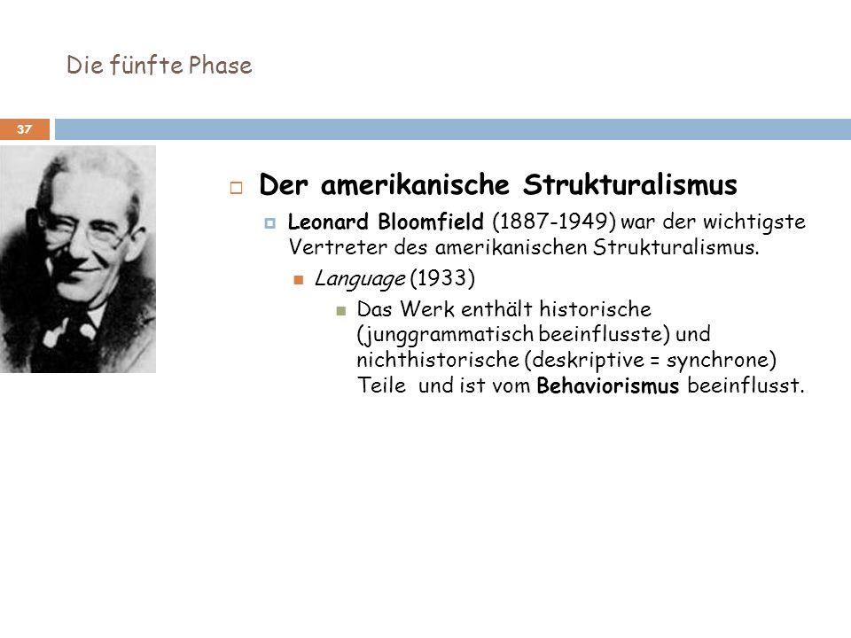 Die fünfte Phase 37 Der amerikanische Strukturalismus Leonard Bloomfield (1887-1949) war der wichtigste Vertreter des amerikanischen Strukturalismus.