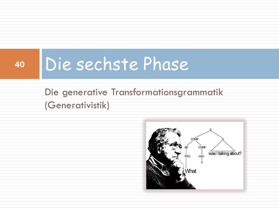Die generative Transformationsgrammatik (Generativistik) Die sechste Phase 40