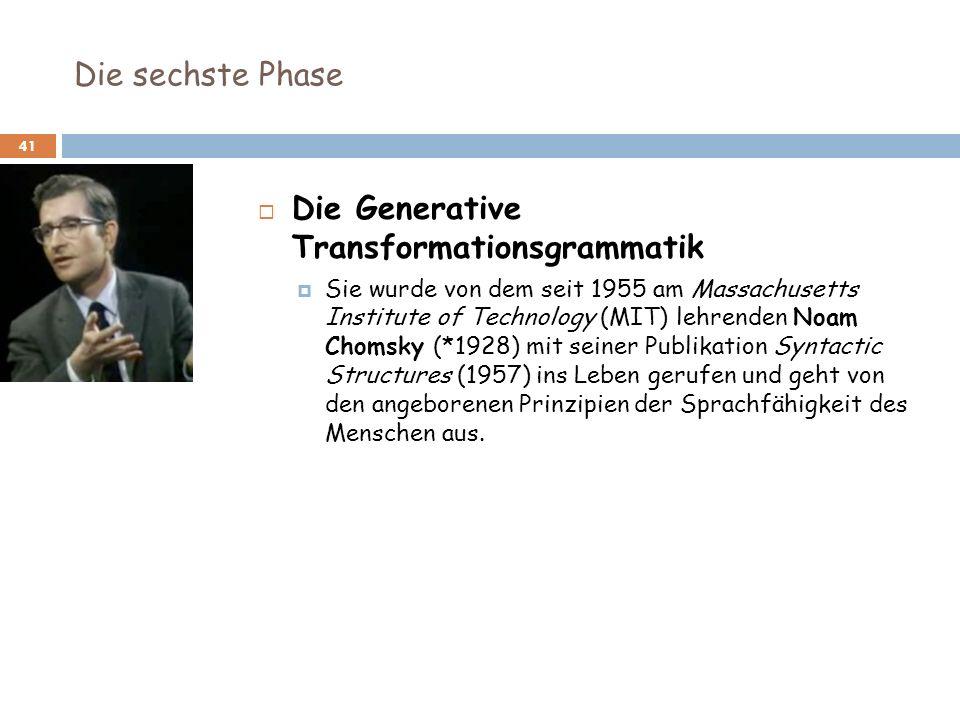 Die sechste Phase 41 Die Generative Transformationsgrammatik Sie wurde von dem seit 1955 am Massachusetts Institute of Technology (MIT) lehrenden Noam