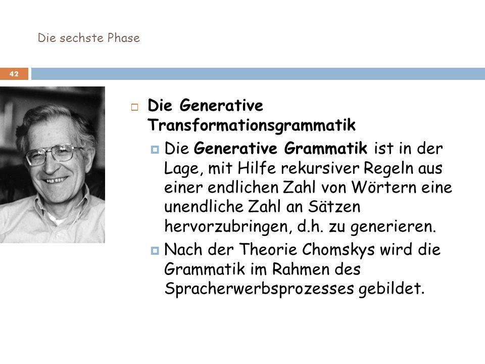Die sechste Phase 42 Die Generative Transformationsgrammatik Die Generative Grammatik ist in der Lage, mit Hilfe rekursiver Regeln aus einer endlichen