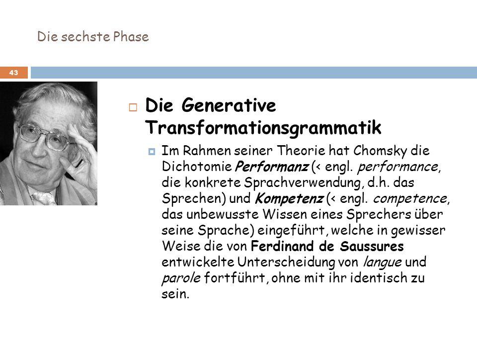 Die sechste Phase 43 Die Generative Transformationsgrammatik Im Rahmen seiner Theorie hat Chomsky die Dichotomie Performanz (< engl. performance, die