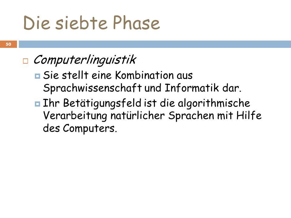 Die siebte Phase 50 Computerlinguistik Sie stellt eine Kombination aus Sprachwissenschaft und Informatik dar. Ihr Betätigungsfeld ist die algorithmisc
