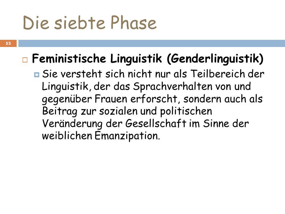 Die siebte Phase 53 Feministische Linguistik (Genderlinguistik) Sie versteht sich nicht nur als Teilbereich der Linguistik, der das Sprachverhalten vo
