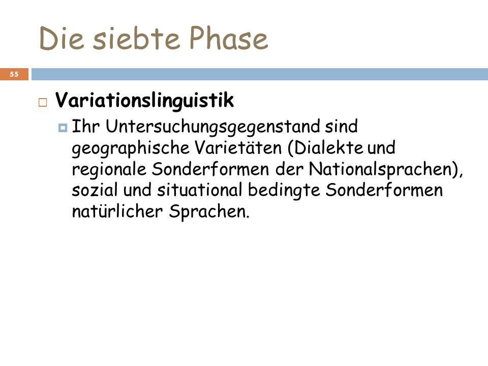 Die siebte Phase 55 Variationslinguistik Ihr Untersuchungsgegenstand sind geographische Varietäten (Dialekte und regionale Sonderformen der Nationalsp