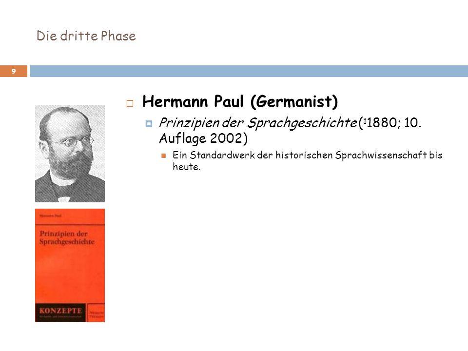 Die dritte Phase 9 Hermann Paul (Germanist) Prinzipien der Sprachgeschichte ( 1 1880; 10. Auflage 2002) Ein Standardwerk der historischen Sprachwissen