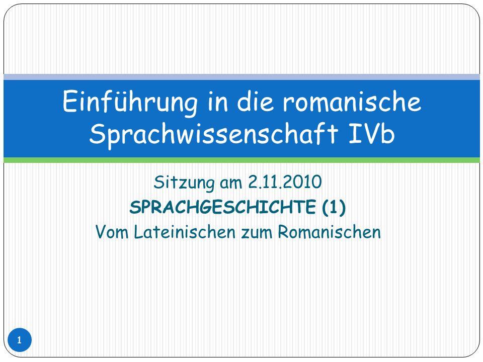 Sitzung am 2.11.2010 SPRACHGESCHICHTE (1) Vom Lateinischen zum Romanischen Einführung in die romanische Sprachwissenschaft IVb 1