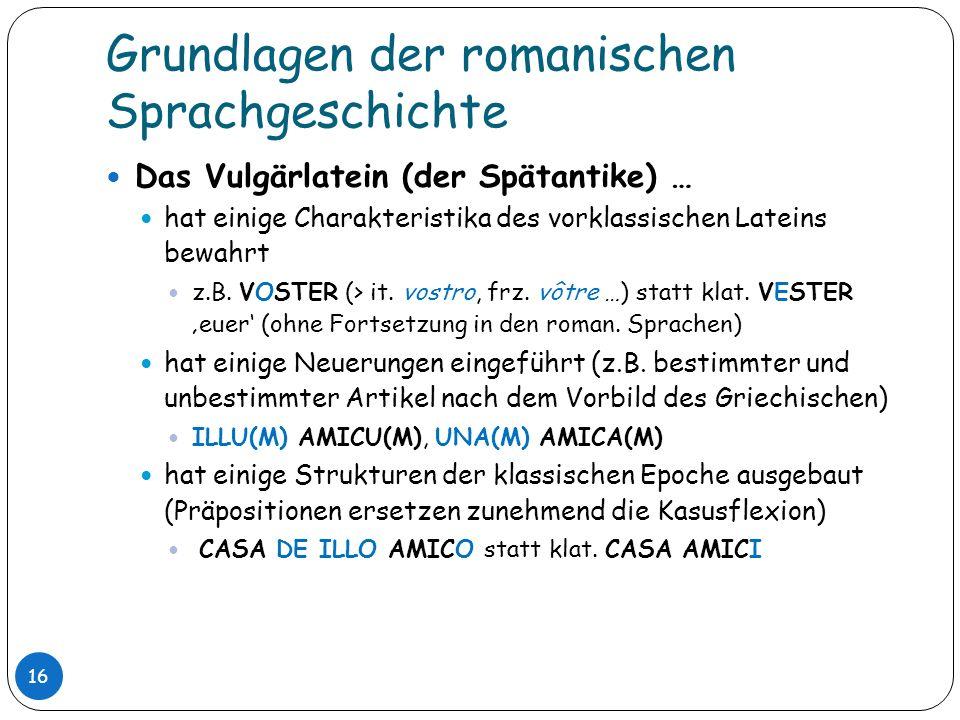 Grundlagen der romanischen Sprachgeschichte 16 Das Vulgärlatein (der Spätantike) … hat einige Charakteristika des vorklassischen Lateins bewahrt z.B.