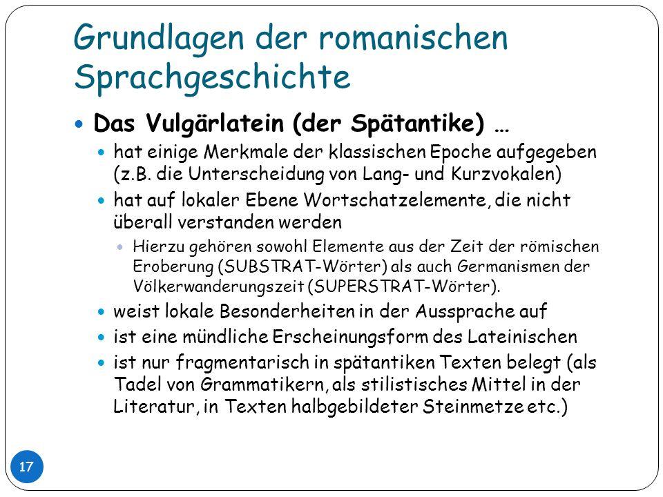 Grundlagen der romanischen Sprachgeschichte 17 Das Vulgärlatein (der Spätantike) … hat einige Merkmale der klassischen Epoche aufgegeben (z.B. die Unt