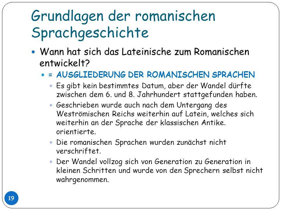 Grundlagen der romanischen Sprachgeschichte 19 Wann hat sich das Lateinische zum Romanischen entwickelt? = AUSGLIEDERUNG DER ROMANISCHEN SPRACHEN Es g
