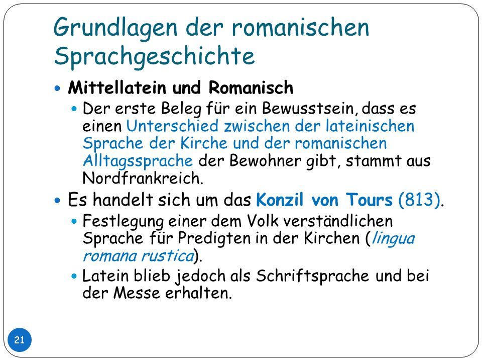 Grundlagen der romanischen Sprachgeschichte 21 Mittellatein und Romanisch Der erste Beleg für ein Bewusstsein, dass es einen Unterschied zwischen der