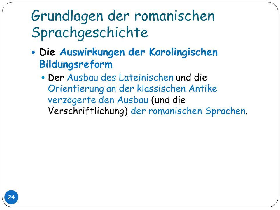 Grundlagen der romanischen Sprachgeschichte 24 Die Auswirkungen der Karolingischen Bildungsreform Der Ausbau des Lateinischen und die Orientierung an